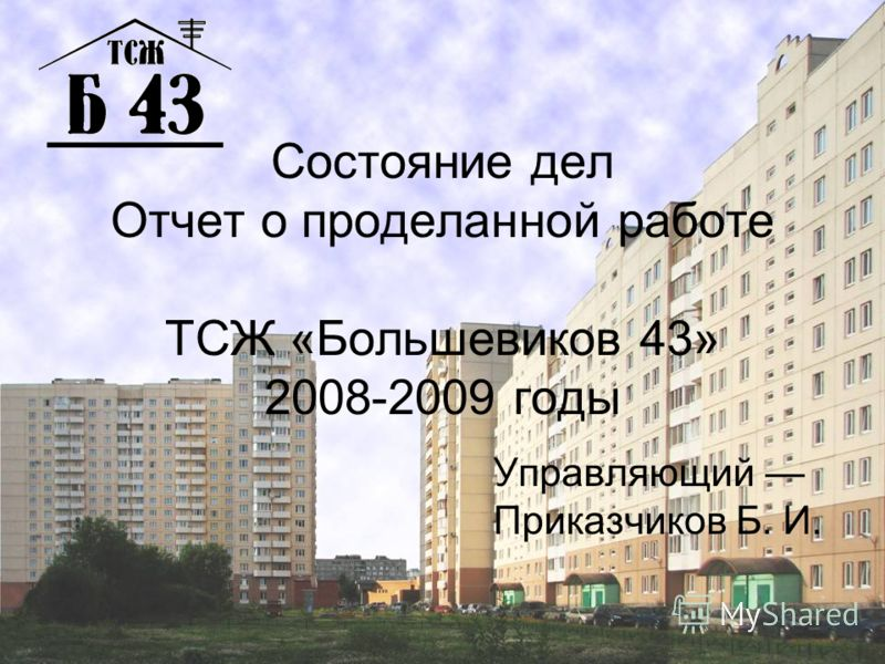 Состояние дел Отчет о проделанной работе ТСЖ «Большевиков 43» 2008-2009 годы Управляющий Приказчиков Б. И.