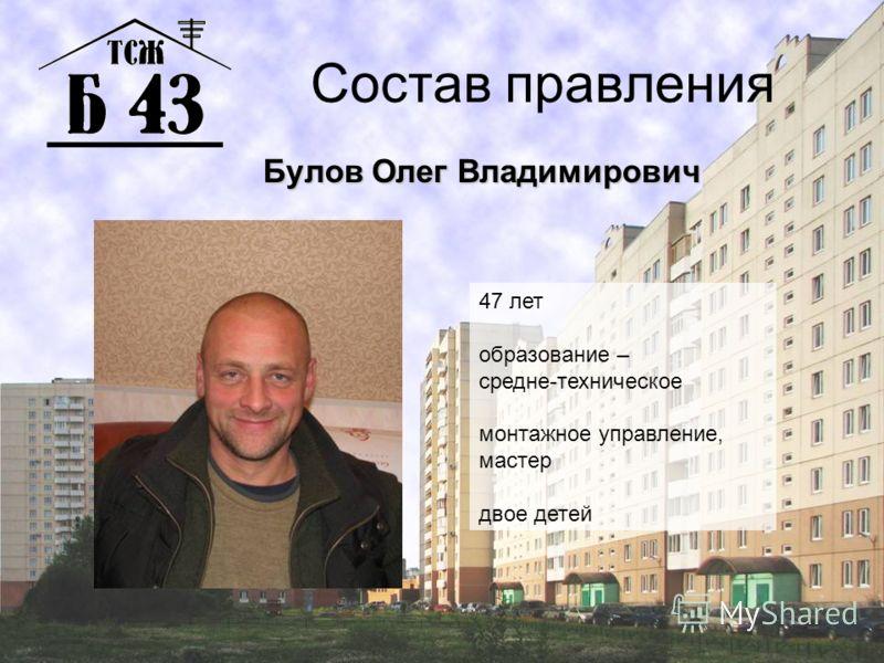 Состав правления Булов Олег Владимирович 47 лет образование – средне-техническое монтажное управление, мастер двое детей