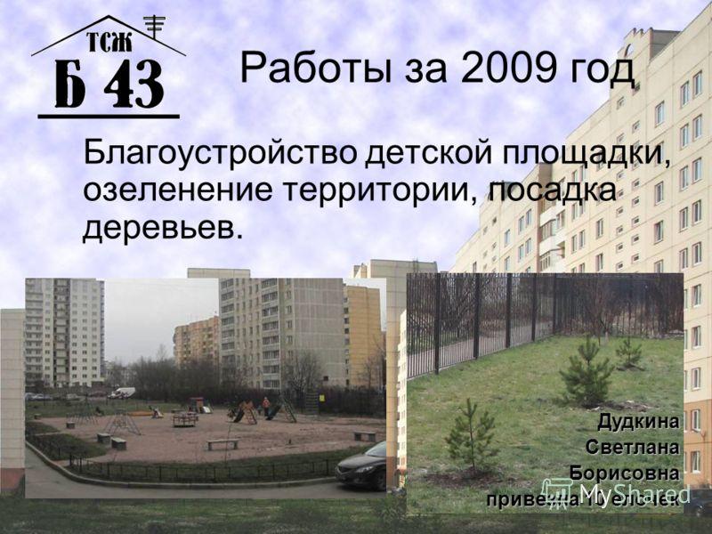 Работы за 2009 год Благоустройство детской площадки, озеленение территории, посадка деревьев. ДудкинаСветланаБорисовна привезла 10 елочек
