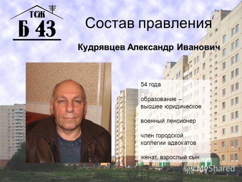 Состав правления Кудрявцев Александр Иванович 54 года образование – высшее юридическое военный пенсионер член городской коллегии адвокатов женат, взрослый сын