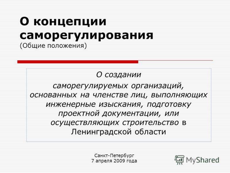 О концепции саморегулирования (Общие положения) О создании саморегулируемых организаций, основанных на членстве лиц, выполняющих инженерные изыскания, подготовку проектной документации, или осуществляющих строительство в Ленинградской области Санкт-П