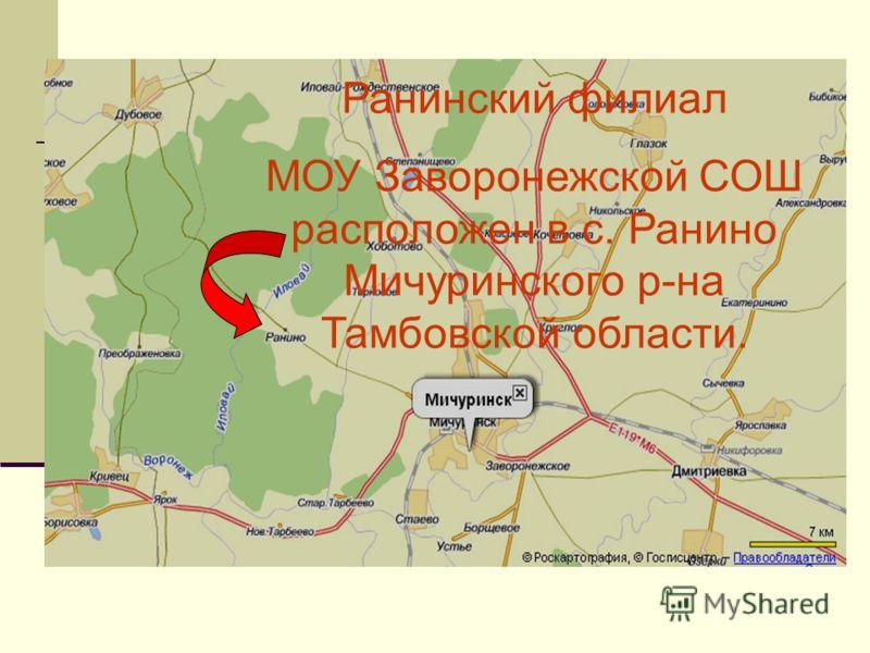 Ранинский филиал МОУ Заворонежской СОШ расположен в с. Ранино Мичуринского р-на Тамбовской области.