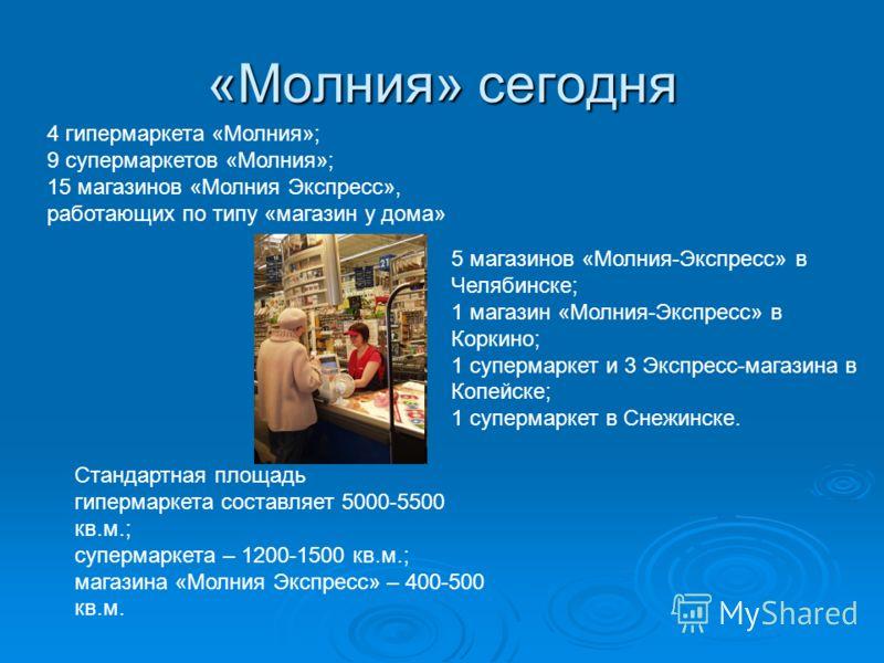 «Молния» сегодня 4 гипермаркета «Молния»; 9 супермаркетов «Молния»; 15 магазинов «Молния Экспресс», работающих по типу «магазин у дома» 5 магазинов «Молния-Экспресс» в Челябинске; 1 магазин «Молния-Экспресс» в Коркино; 1 супермаркет и 3 Экспресс-мага