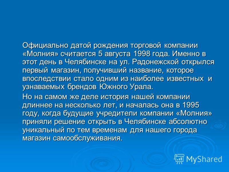 Официально датой рождения торговой компании «Молния» считается 5 августа 1998 года. Именно в этот день в Челябинске на ул. Радонежской открылся первый магазин, получивший название, которое впоследствии стало одним из наиболее известных и узнаваемых б