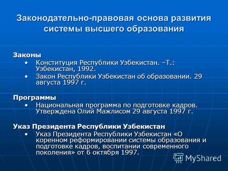 2 Законодательно-правовая основа развития системы высшего образования Законы Конституция Республики Узбекистан. –Т.: Узбекистан, 1992.Конституция Республики Узбекистан. –Т.: Узбекистан, 1992. Закон Республики Узбекистан об образовании. 29 августа 199