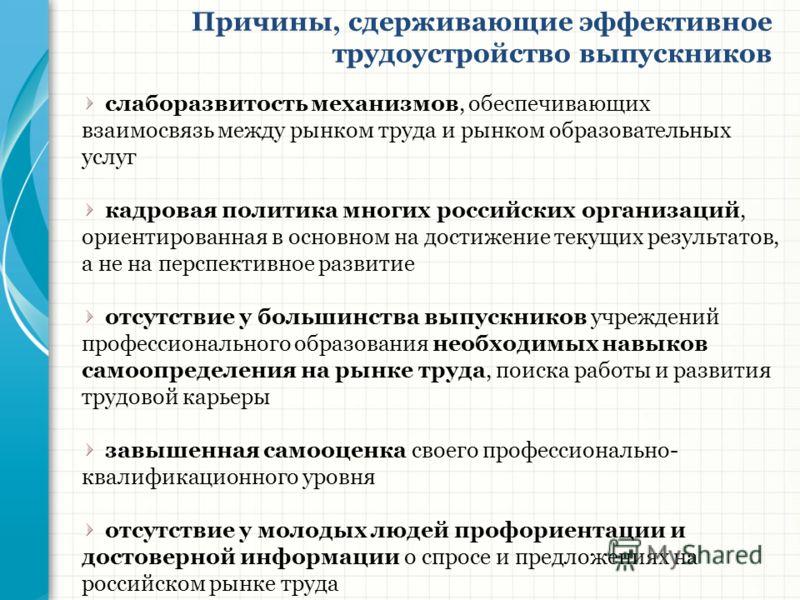 Причины, сдерживающие эффективное трудоустройство выпускников слаборазвитость механизмов, обеспечивающих взаимосвязь между рынком труда и рынком образовательных услуг кадровая политика многих российских организаций, ориентированная в основном на дост