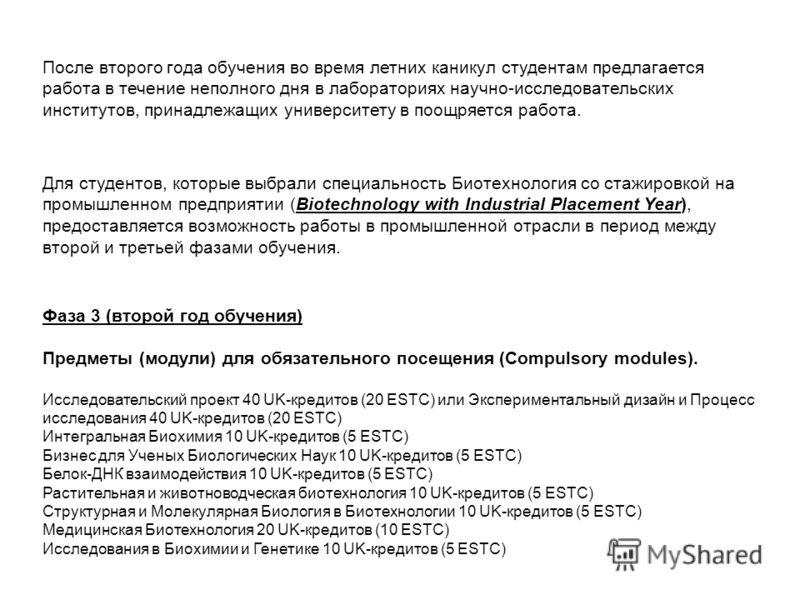 Фаза 3 (второй год обучения) Предметы (модули) для обязательного посещения (Compulsory modules). Исследовательский проект 40 UK-кредитов (20 ESTC) или Экспериментальный дизайн и Процесс исследования 40 UK-кредитов (20 ESTC) Интегральная Биохимия 10 U