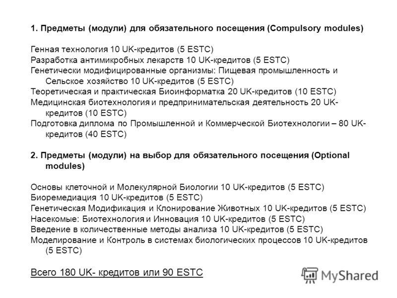 1. Предметы (модули) для обязательного посещения (Compulsory modules) Генная технология 10 UK-кредитов (5 ESTC) Разработка антимикробных лекарств 10 UK-кредитов (5 ESTC) Генетически модифицированные организмы: Пищевая промышленность и Сельское хозяйс