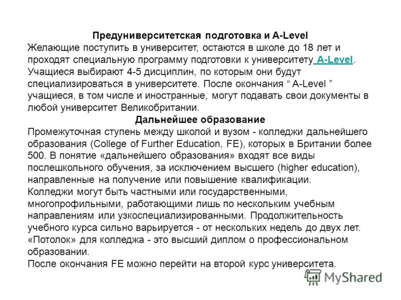 Предуниверситетская подготовка и A-Level Желающие поступить в университет, остаются в школе до 18 лет и проходят специальную программу подготовки к университету A-Level. Учащиеся выбирают 4-5 дисциплин, по которым они будут специализироваться в униве