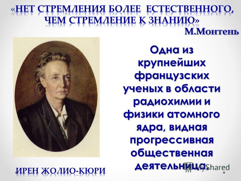 Одна из крупнейших французских ученых в области радиохимии и физики атомного ядра, видная прогрессивная общественная деятельница.