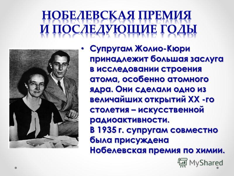 Супругам Жолио-Кюри принадлежит большая заслуга в исследовании строения атома, особенно атомного ядра. Они сделали одно из величайших открытий XX -го столетия – искусственной радиоактивности. В 1935 г. супругам совместно была присуждена Нобелевская п