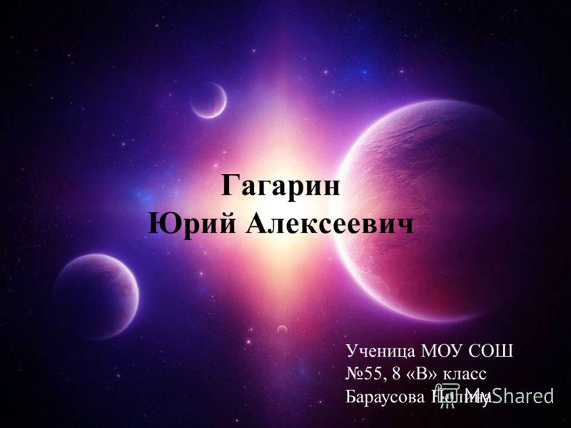 Гагарин Юрий Алексеевич Ученица МОУ СОШ 55, 8 «В» класс Бараусова Полина