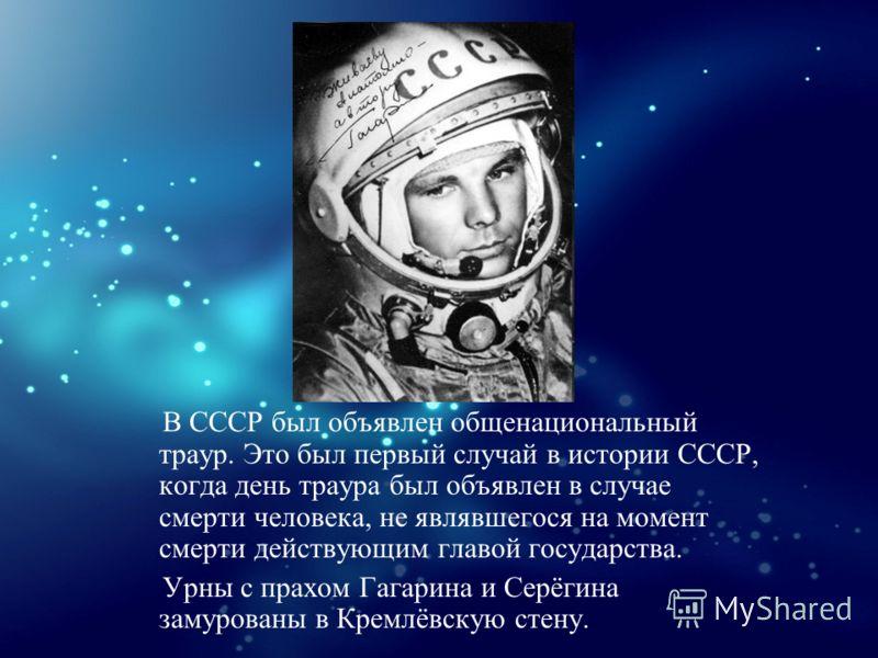 В СССР был объявлен общенациональный траур. Это был первый случай в истории СССР, когда день траура был объявлен в случае смерти человека, не являвшегося на момент смерти действующим главой государства. Урны с прахом Гагарина и Серёгина замурованы в