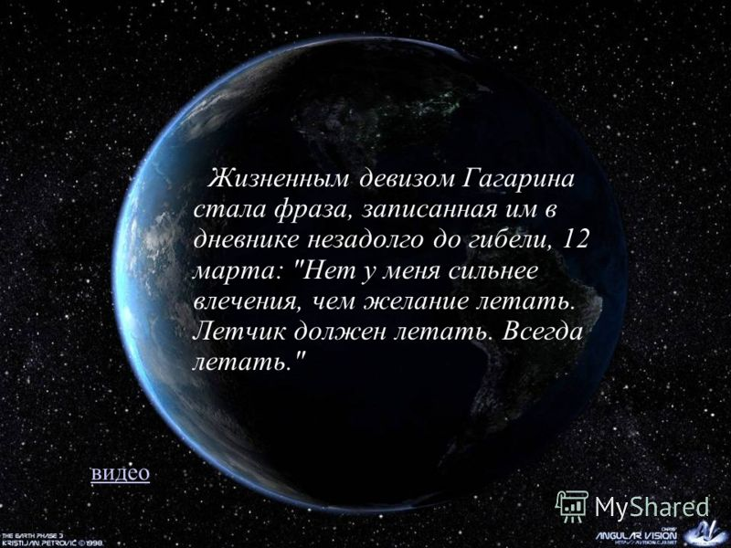 Жизненным девизом Гагарина стала фраза, записанная им в дневнике незадолго до гибели, 12 марта: Нет у меня сильнее влечения, чем желание летать. Летчик должен летать. Всегда летать. видео