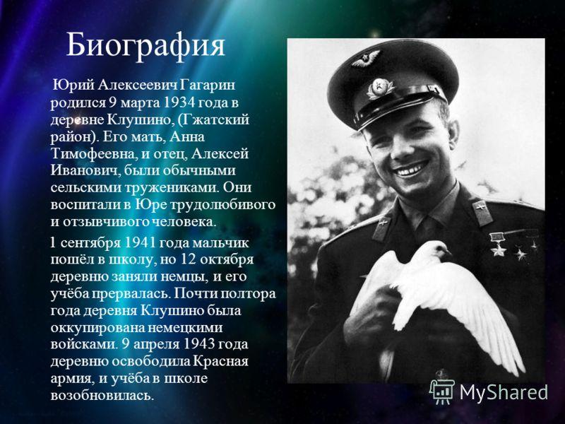Биография Юрий Алексеевич Гагарин родился 9 марта 1934 года в деревне Клушино, (Гжатский район). Его мать, Анна Тимофеевна, и отец, Алексей Иванович, были обычными сельскими тружениками. Они воспитали в Юре трудолюбивого и отзывчивого человека. 1 сен