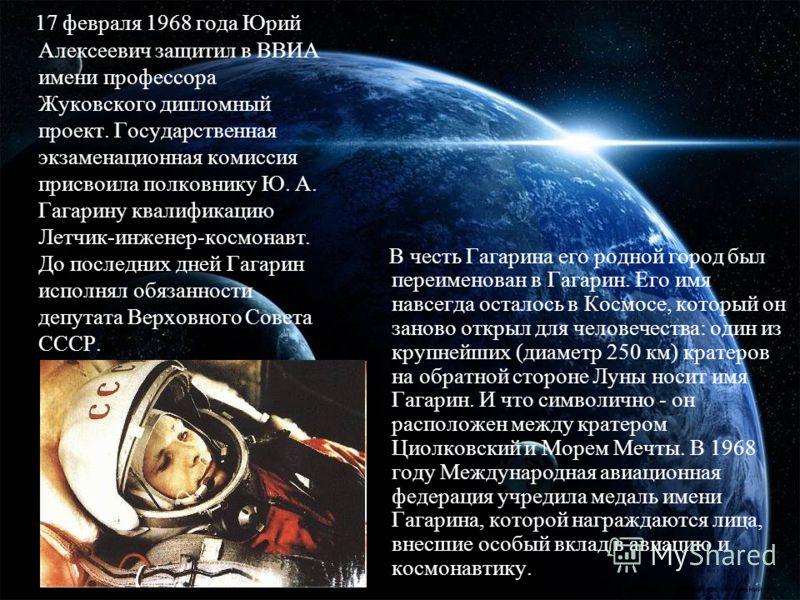 17 февраля 1968 года Юрий Алексеевич защитил в ВВИА имени профессора Жуковского дипломный проект. Государственная экзаменационная комиссия присвоила полковнику Ю. А. Гагарину квалификацию Летчик-инженер-космонавт. До последних дней Гагарин исполнял о