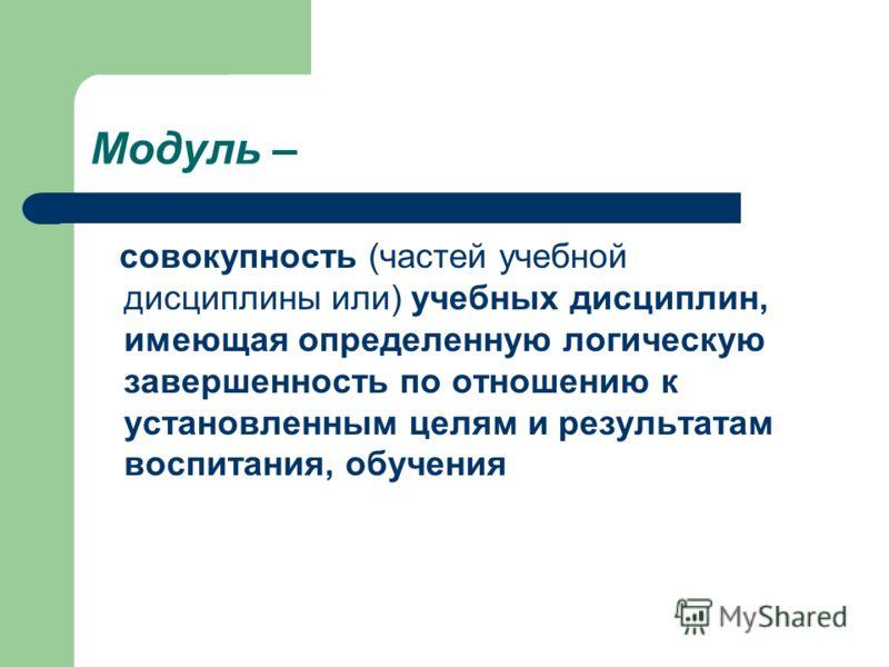 Модуль – совокупность (частей учебной дисциплины или) учебных дисциплин, имеющая определенную логическую завершенность по отношению к установленным целям и результатам воспитания, обучения