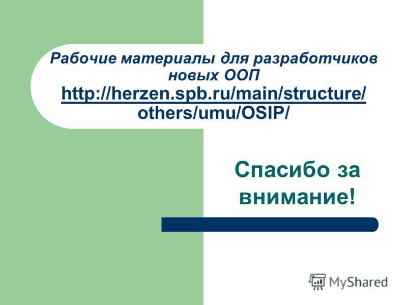 Рабочие материалы для разработчиков новых ООП http://herzen.spb.ru/main/structure/ others/umu/OSIP/ http://herzen.spb.ru/main/structure/ Спасибо за внимание!