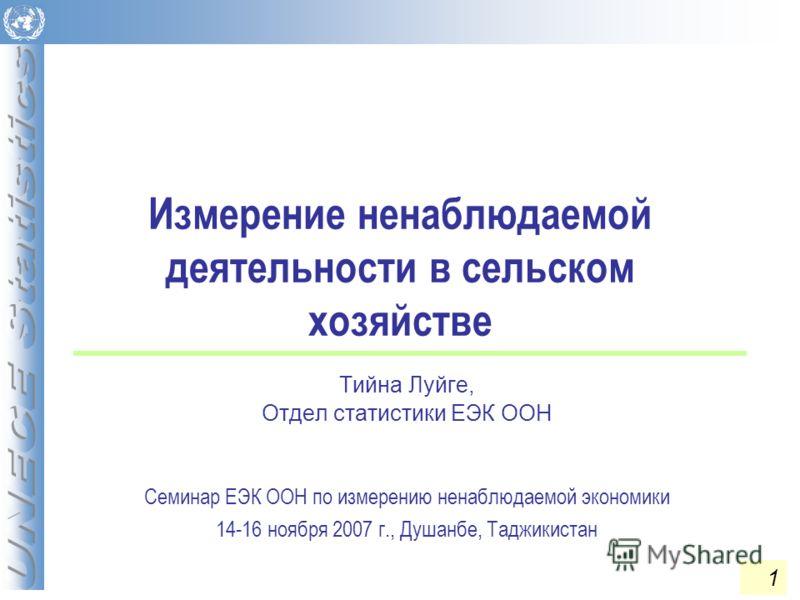 Измерение ненаблюдаемой деятельности в сельском хозяйстве Тийна Луйге, Отдел статистики ЕЭК ООН Семинар ЕЭК ООН по измерению ненаблюдаемой экономики 14-16 ноября 2007 г., Душанбе, Таджикистан 1