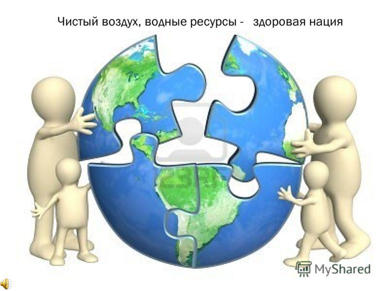 Чистый воздух, водные ресурсы - здоровая нация
