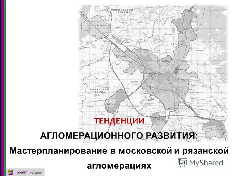 ТЕНДЕНЦИИ АГЛОМЕРАЦИОННОГО РАЗВИТИЯ: Мастерпланирование в московской и рязанской агломерациях