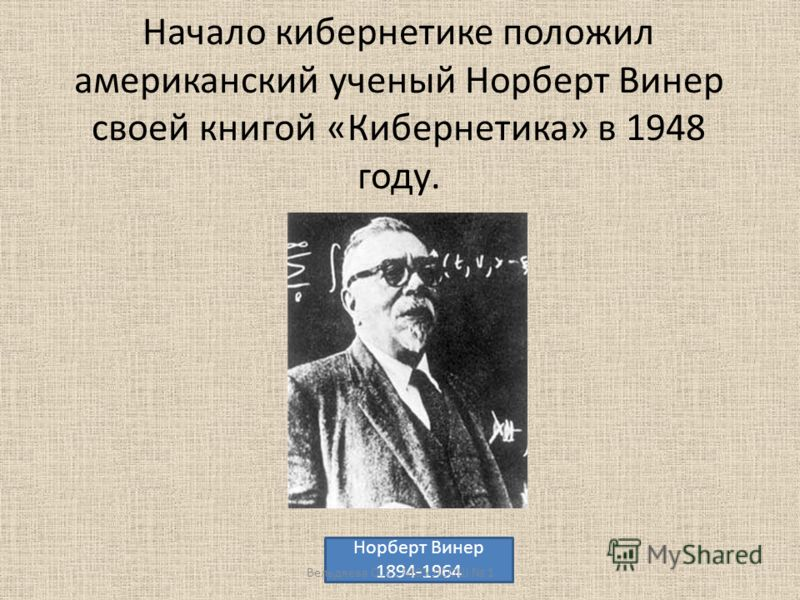Начало кибернетике положил американский ученый Норберт Винер своей книгой «Кибернетика» в 1948 году. Норберт Винер 1894-1964 Вельдяева О. С., МОУ ЛСОШ 1