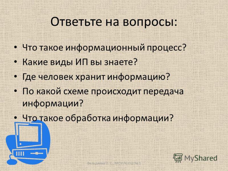 Ответьте на вопросы: Что такое информационный процесс? Какие виды ИП вы знаете? Где человек хранит информацию? По какой схеме происходит передача информации? Что такое обработка информации? Вельдяева О. С., МОУ ЛСОШ 1