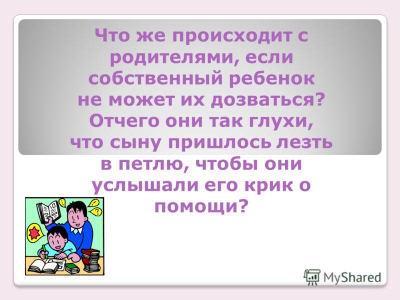 Что же происходит с родителями, если собственный ребенок не может их дозваться? Отчего они так глухи, что сыну пришлось лезть в петлю, чтобы они услышали его крик о помощи?