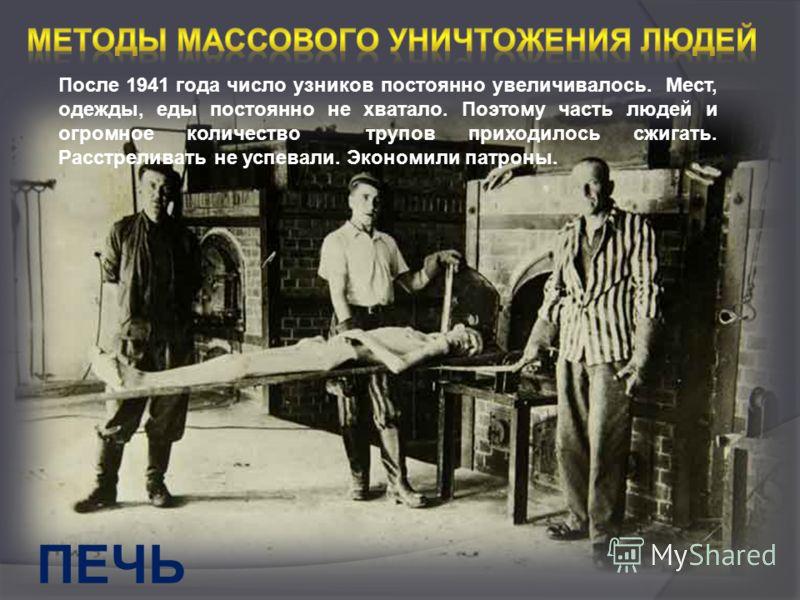 ПЕЧЬ После 1941 года число узников постоянно увеличивалось. Мест, одежды, еды постоянно не хватало. Поэтому часть людей и огромное количество трупов приходилось сжигать. Расстреливать не успевали. Экономили патроны.
