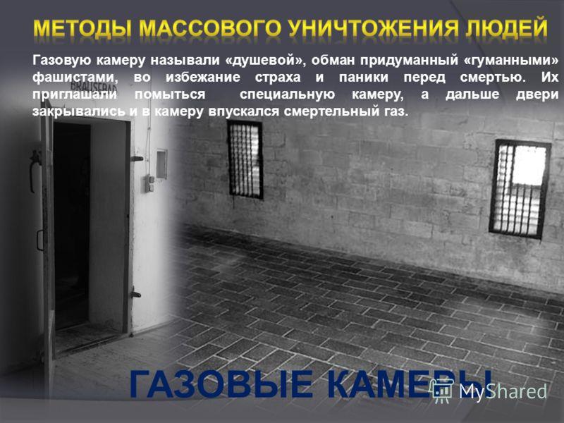 ГАЗОВЫЕ КАМЕРЫ Газовую камеру называли «душевой», обман придуманный «гуманными» фашистами, во избежание страха и паники перед смертью. Их приглашали помыться специальную камеру, а дальше двери закрывались и в камеру впускался смертельный газ.