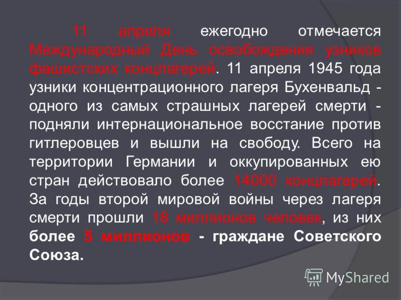 11 апреля ежегодно отмечается Международный День освобождения узников фашистских концлагерей. 11 апреля 1945 года узники концентрационного лагеря Бухенвальд - одного из самых страшных лагерей смерти - подняли интернациональное восстание против гитлер