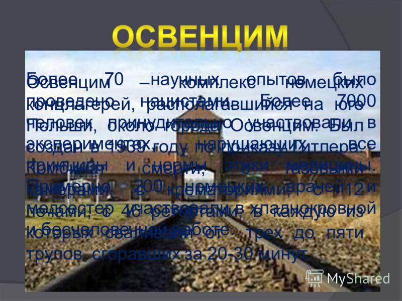 Освенцим – комплекс немецких концлагерей, располагавшийся на юге Польши, около города Освенцим. Был создан в 1939 году по приказу Гитлера. Комбинат смерти; с газовыми камерами, с крематориями, с 12 печами, с 46 ретортами, в каждую из которых сваливал