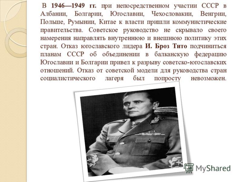В 19461949 гг. при непосредственном участии СССР в Албании, Болгарии, Югославии, Чехословакии, Венгрии, Польше, Румынии, Китае к власти пришли коммунистические правительства. Советское руководство не скрывало своего намерения направлять внутреннюю и