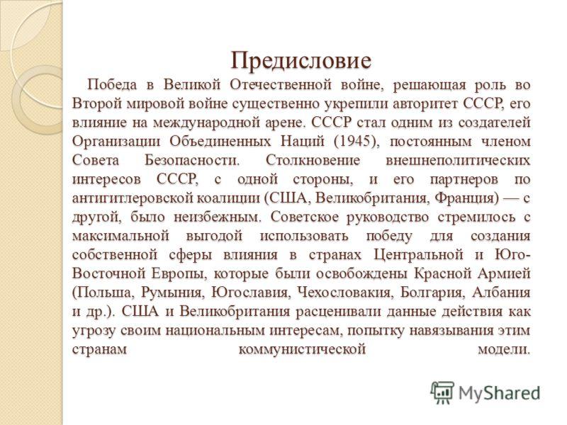 Предисловие Победа в Великой Отечественной войне, решающая роль во Второй мировой войне существенно укрепили авторитет СССР, его влияние на международной арене. СССР стал одним из создателей Организации Объединенных Наций (1945), постоянным членом Со