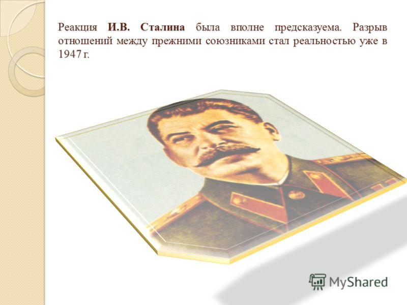 Реакция И.В. Сталина была вполне предсказуема. Разрыв отношений между прежними союзниками стал реальностью уже в 1947 г.
