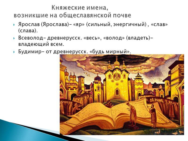 Ярослав (Ярослава)- «яр» (сильный, энергичный), «слав» (слава). Всеволод- древнерусск. «весь», «волод» (владеть)- владеющий всем. Будимир- от древнерусск. «будь мирный».