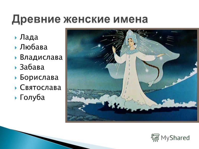 Лада Любава Владислава Забава Борислава Святослава Голуба