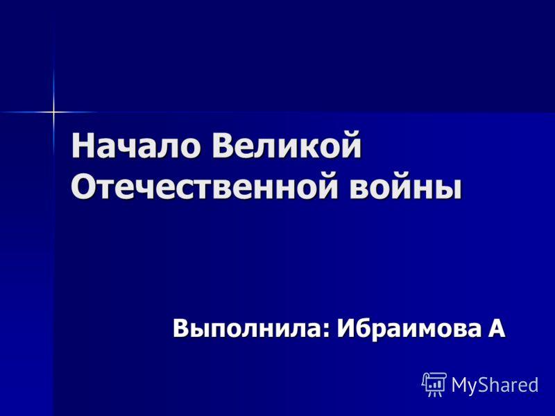 Начало Великой Отечественной войны Выполнила: Ибраимова А