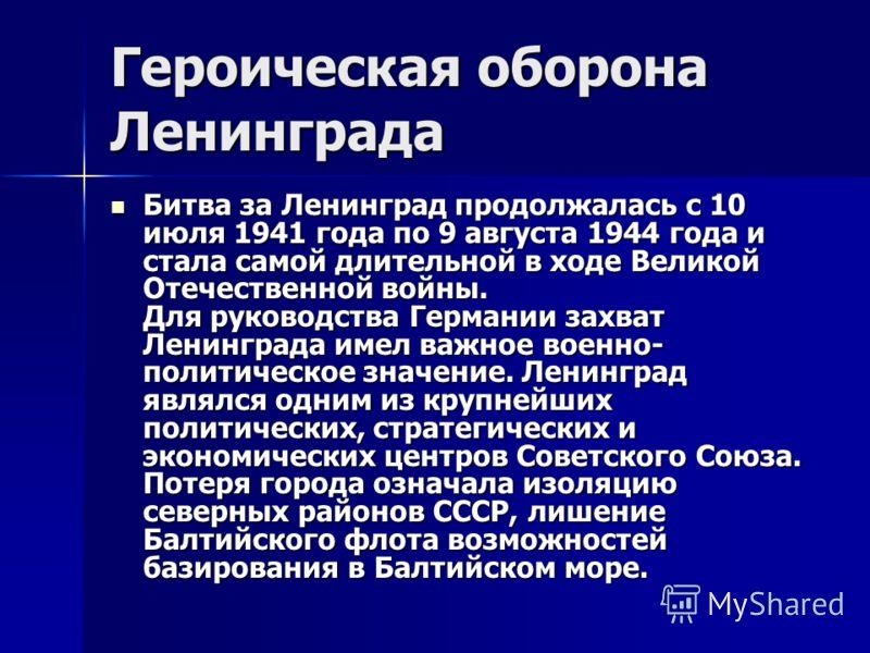 Героическая оборона Ленинграда Битва за Ленинград продолжалась с 10 июля 1941 года по 9 августа 1944 года и стала самой длительной в ходе Великой Отечественной войны. Для руководства Германии захват Ленинграда имел важное военно- политическое значени