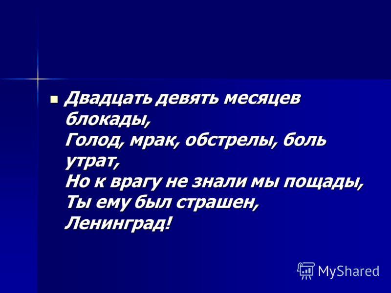 Двадцать девять месяцев блокады, Голод, мрак, обстрелы, боль утрат, Но к врагу не знали мы пощады, Ты ему был страшен, Ленинград! Двадцать девять месяцев блокады, Голод, мрак, обстрелы, боль утрат, Но к врагу не знали мы пощады, Ты ему был страшен, Л