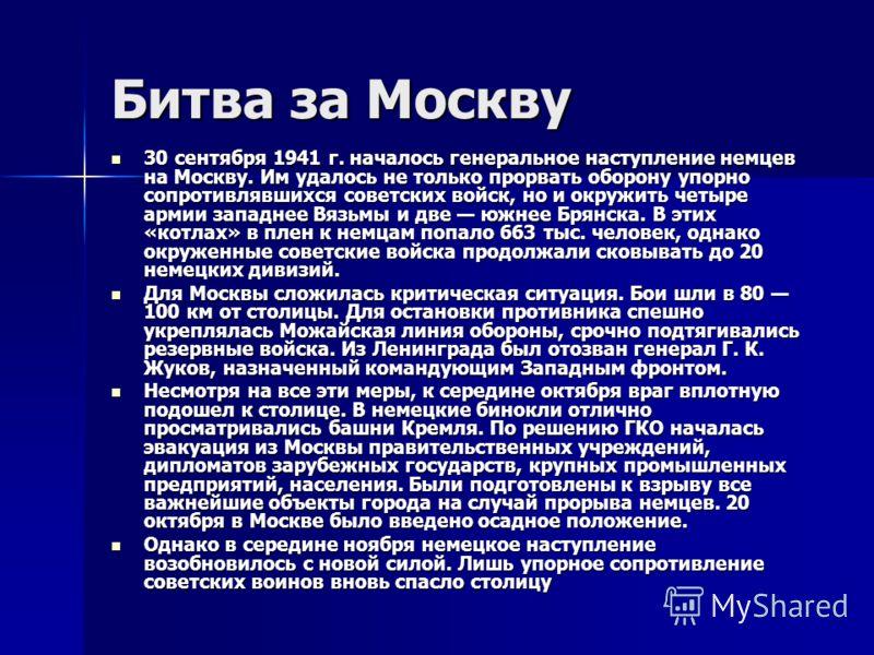Битва за Москву 30 сентября 1941 г. началось генеральное наступление немцев на Москву. Им удалось не только прорвать оборону упорно сопротивлявшихся советских войск, но и окружить четыре армии западнее Вязьмы и две южнее Брянска. В этих «котлах» в пл