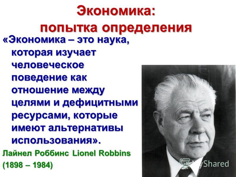 Экономика: попытка определения «Экономика – это наука, которая изучает человеческое поведение как отношение между целями и дефицитными ресурсами, которые имеют альтернативы использования». Лайнел Роббинс Lionel Robbins (1898 – 1984)