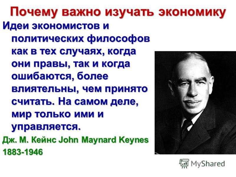 Почему важно изучать экономику Идеи экономистов и политических философов как в тех случаях, когда они правы, так и когда ошибаются, более влиятельны, чем принято считать. На самом деле, мир только ими и управляется. Дж. М. Кейнс John Maynard Keynes 1
