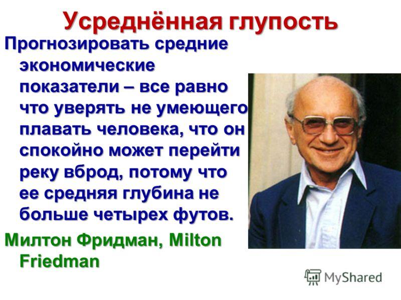 Усреднённая глупость Прогнозировать средние экономические показатели – все равно что уверять не умеющего плавать человека, что он спокойно может перейти реку вброд, потому что ее средняя глубина не больше четырех футов. Милтон Фридман, Milton Friedma