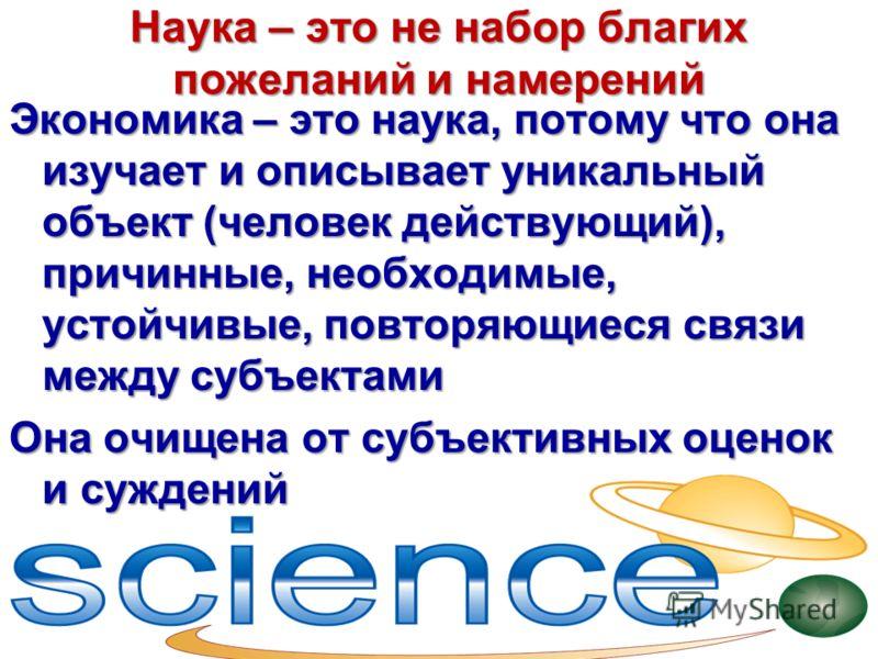 Наука – это не набор благих пожеланий и намерений Экономика – это наука, потому что она изучает и описывает уникальный объект (человек действующий), причинные, необходимые, устойчивые, повторяющиеся связи между субъектами Она очищена от субъективных
