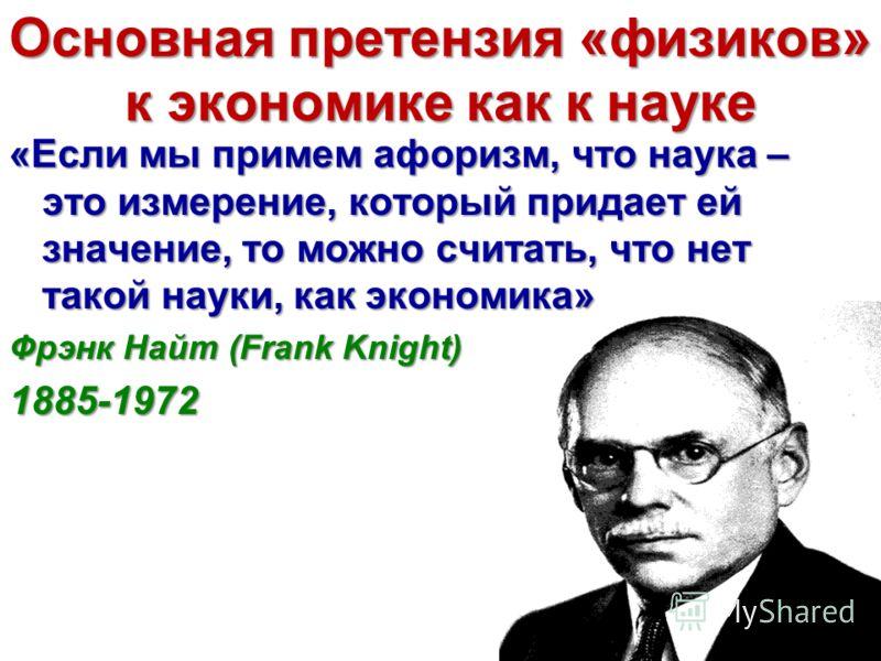 Основная претензия «физиков» к экономике как к науке «Если мы примем афоризм, что наука – это измерение, который придает ей значение, то можно считать, что нет такой науки, как экономика» Фрэнк Найт (Frank Knight) 1885-1972