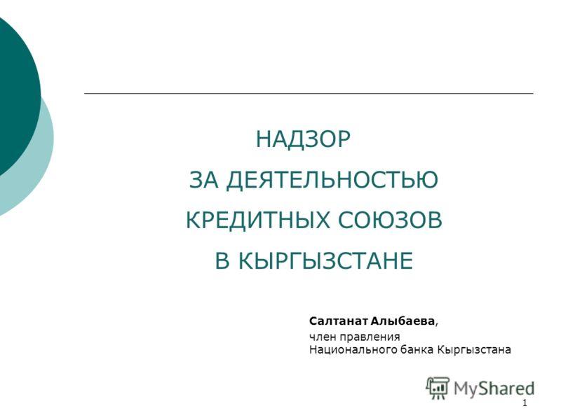 НАДЗОР ЗА ДЕЯТЕЛЬНОСТЬЮ КРЕДИТНЫХ СОЮЗОВ В КЫРГЫЗСТАНЕ Салтанат Алыбаева, член правления Национального банка Кыргызстана 1