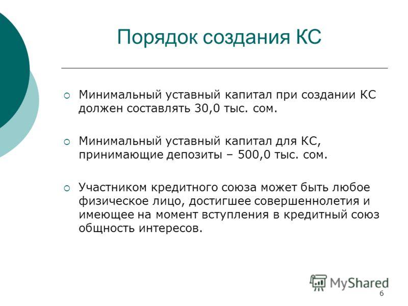 6 Порядок создания КС Минимальный уставный капитал при создании КС должен составлять 30,0 тыс. сом. Минимальный уставный капитал для КС, принимающие депозиты – 500,0 тыс. сом. Участником кредитного союза может быть любое физическое лицо, достигшее со