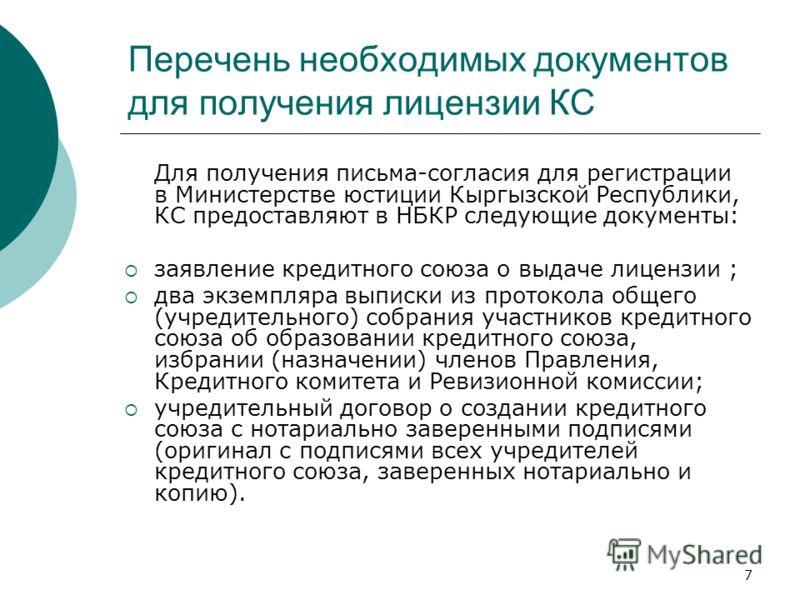 7 Перечень необходимых документов для получения лицензии КС Для получения письма-согласия для регистрации в Министерстве юстиции Кыргызской Республики, КС предоставляют в НБКР следующие документы: заявление кредитного союза о выдаче лицензии ; два эк