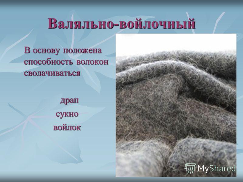 Валяльно-войлочный В основу положена способность волокон сволачиваться драп сукно войлок